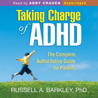 Taking Charge of ADHD: The Complete, Authoritative Guide for Parents by Russell A. Barkley audiobook