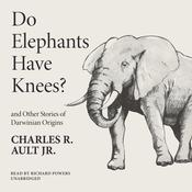 Do Elephants Have Knees? and Other Stories of Darwinian Origins by  Charles R. Ault Jr. audiobook