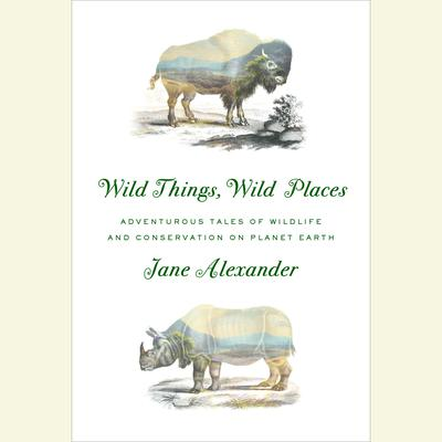 Wild Things, Wild Places by Jane Alexander audiobook