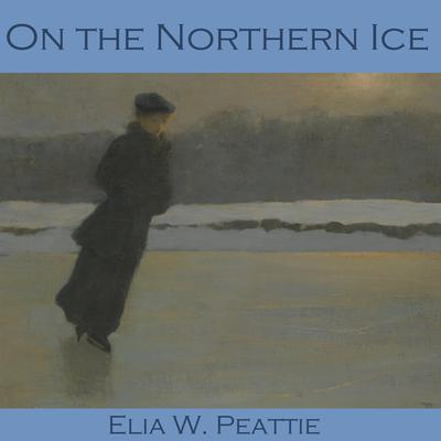 On the Northern Ice by Elia W. Peattie audiobook