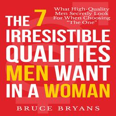The 7 Irresistible Qualities Men Want In a Woman by Bruce Bryans audiobook