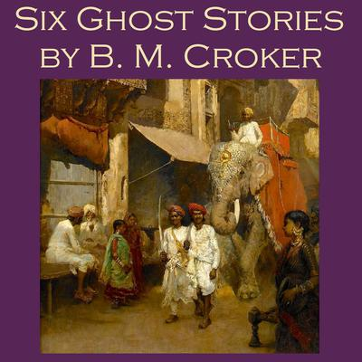 Six Ghost Stories by B. M. Croker by B. M. Croker audiobook