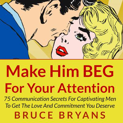 Make Him BEG for Your Attention by Bruce Bryans audiobook