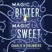Magic Bitter, Magic Sweet by  Charlie N. Holmberg audiobook