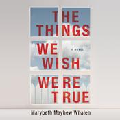 The Things We Wish Were True by  Marybeth Mayhew Whalen audiobook