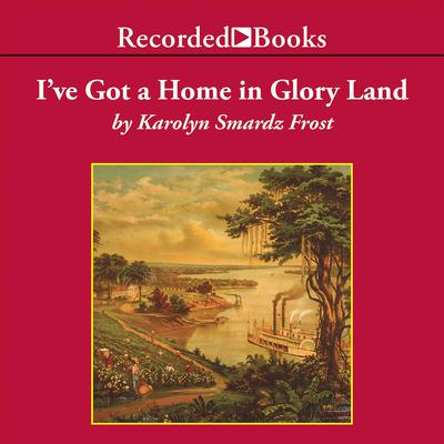 I've Got a Home in Glory Land by Karolyn Smardz Frost audiobook
