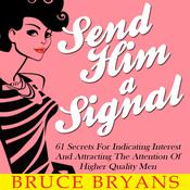 Send Him A Signal: 61 Secrets For Indicating Interest And Attracting The Attention Of Higher Quality Men by  Bruce Bryans audiobook
