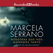 Nosotras Que Nos Queremos Tanto (We Loved So Much) by  Marcela Serrano audiobook