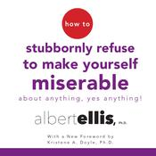 How to Stubbornly Refuse to Make Yourself Miserable about Anything—Yes, Anything! by  Albert Ellis Ph.D. audiobook