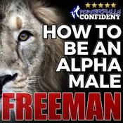 How to Be an Alpha Male: Being the Man That All Women Want by  PUA Freeman audiobook