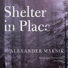 Shelter in Place by Alexander Maksik