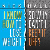 I Know How To Lose Weight So Why Can't I Keep It Off? by  Dr. Nick Hall audiobook