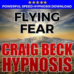 Flying Fear: Hypnosis Downloads by Craig Beck audiobook