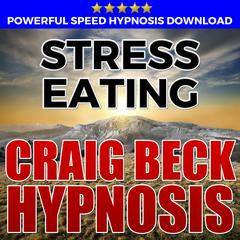 Stress Eating: Hypnosis Downloads by Craig Beck audiobook