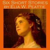 Six Short Stories by Elia W. Peattie by  Elia W. Peattie audiobook