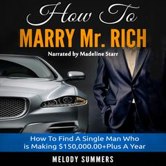 How To Marry Mr. Rich: How To Find A Single Man Who is Making $150,000.00+Plus A Year