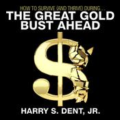 How to Survive (and Thrive) During the Great Gold Bust Ahead by  Harry S. Dent Jr. audiobook