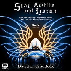 Stay Awhile and Listen: How Two Blizzards Unleashed Diablo and Forged a Video-Game Empire - Book I by David L. Craddock audiobook
