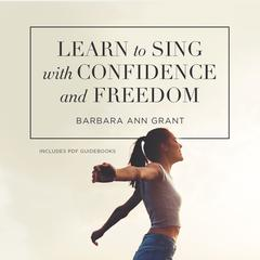 Learn to Sing with Confidence and Freedom  by Barbara Ann Grant audiobook