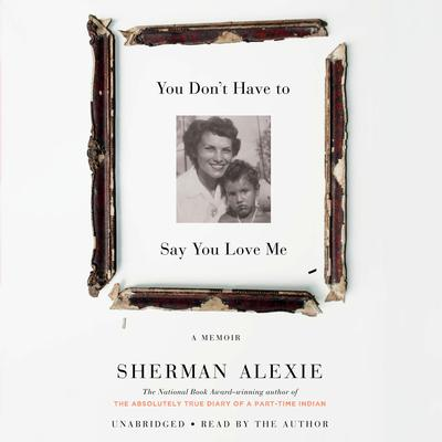You Don't Have to Say You Love Me by Sherman Alexie audiobook