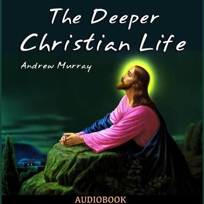 The Deeper Christian Life by Andrew Murray audiobook