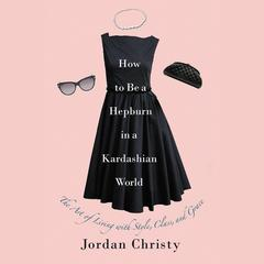 How to Be a Hepburn in a Kardashian World by Jordan Christy audiobook