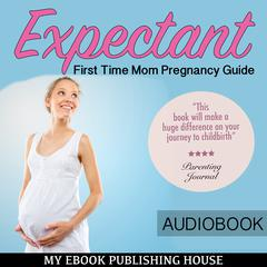 Expectant: First Time Mom Pregnancy Guide by My Ebook Publishing House audiobook