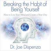 Breaking the Habit of Being Yourself by  Dr. Joe Dispenza audiobook