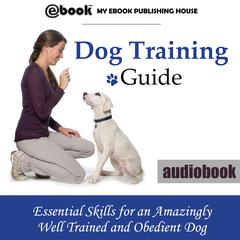 Dog Training Guide: Essential Skills for an Amazingly Well Trained and Obedient Dog