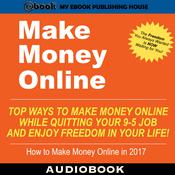 Make Money Online: Top Ways to Make Money Online While Quitting Your 9-5 Job and Enjoy Freedom In Your Life! by  My Ebook Publishing House audiobook