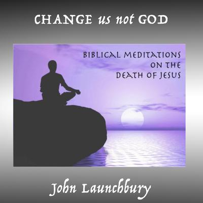Change Us Not God by John Launchbury audiobook