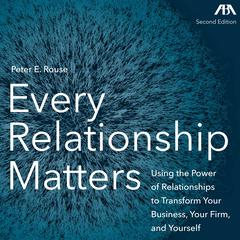Every Relationship Matters - Using the Power of Relationships to Transform Your Business, Your Firm and Yourself by Peter Rouse audiobook