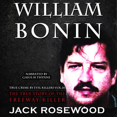William Bonin: The True Story of The Freeway Killer by Jack Rosewood audiobook