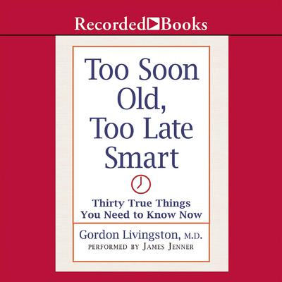 Too Soon Old, Too Late Smart by Gordon Livingston audiobook