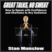 Great Talks, No Sweat:  How to Speak with Confidence and Charisma to Any Audience by  Stan Munslow audiobook