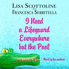 I Need a Lifeguard Everywhere but the Pool by Francesca Serritella, Lisa Scottoline