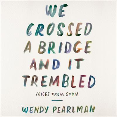 We Crossed a Bridge and It Trembled by Wendy Pearlman audiobook