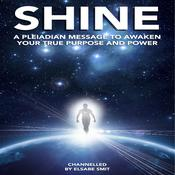 Shine: A Pleiadian Message to Awaken Your True Purpose and Power by  Elsabe Smit audiobook
