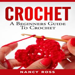 CROCHET: A Beginners Guide To Crochet  by Nancy Ross audiobook