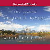 The Legend of Colton H. Bryant by  Alexandra Fuller audiobook