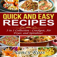 Quick and Easy Recipes: 3 in 1 Collection - Crockpot, Air Fryer, and Spiralizer by Nancy Ross audiobook