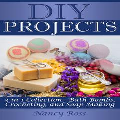 DIY Projects: 3 in 1 Collection - Bath Bombs, Crocheting, and Soap Making by Nancy Ross audiobook