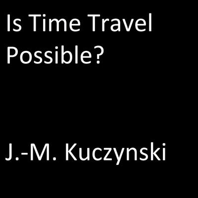 Is Time Travel Possible?  by J.-M. Kuczynski audiobook