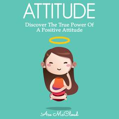 Attitude: Discover The True Power Of A Positive Attitude
