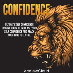 Confidence: Ultimate Self Confidence: Discover How To Increase Your Self Confidence And Reach Your True Potential