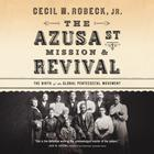 The Azusa Street Mission & Revival by Cecil M. Robeck Jr.
