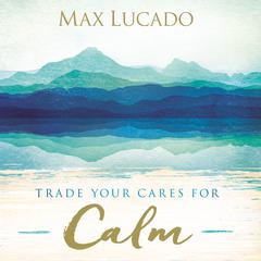 Trade Your Cares for Calm by Max Lucado audiobook