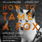 How to Tame a Fox (and Build a Dog) by Lee Alan Dugatkin, Lyudmila Trut