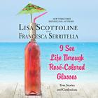 I See Life through Rosé-Colored Glasses by Francesca Serritella, Lisa Scottoline