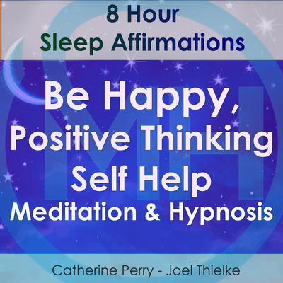 8 Hour Sleep Affirmations - Be Happy, Positive Thinking Self Help Meditation & Hypnosis by Joel Thielke audiobook